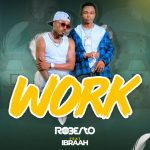 AUDIO | Roberto Ft. Ibraah – Work | Download Audio Mp3